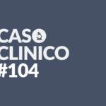 caso clinico 104